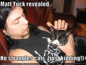 Matt Tuck revealed..  He strangles cats. (just kidding!)