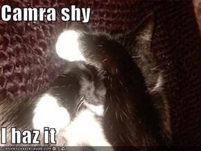 Camra shy  I haz it