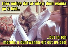Eber  notice  dat  at  nite u  dunt  wanna  go  2  bed...
