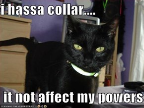 i hassa collar....   it not affect my powers