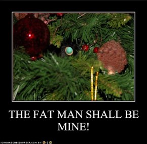 THE FAT MAN SHALL BE MINE!