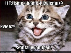 U Tak mee home 4 Kwismuz? Pweez? Santa pwomised!