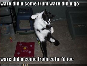 ware did u come frum ware did u go  ware did u come from cotn i'd joe