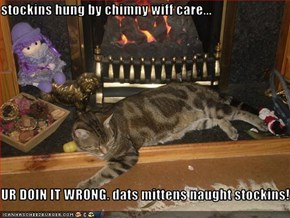 stockins hung by chimny wiff care...  UR DOIN IT WRONG. dats mittens naught stockins!