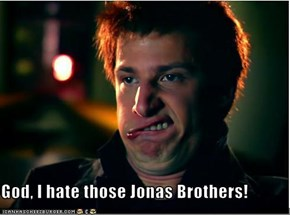 God, I hate those Jonas Brothers!