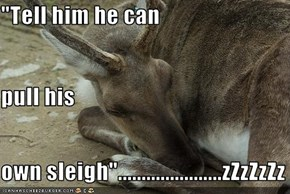 """Tell him he can  pull his  own sleigh""......................zZzZzZz"
