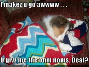 I makez u go awwww . . .  U givz me the ohm noms. Deal?