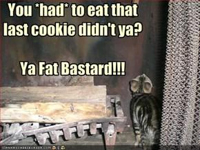 You *had* to eat that last cookie didn't ya?Ya Fat Bastard!!!