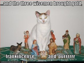 ...and the three wisemen brought gold,  frankincense              and  purrrrrr