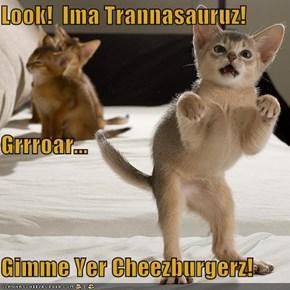 Look!  Ima Trannasauruz! Grrroar... Gimme Yer Cheezburgerz!