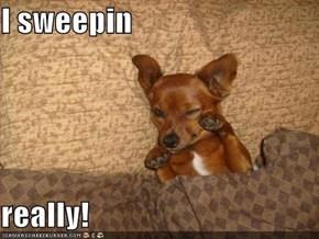 I sweepin  really!