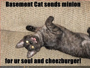Basement Cat sends minion  for ur soul and cheezburger!