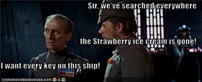 Sir, we've searched everywhere the Strawberry ice cream is gone! I want every key on this ship!