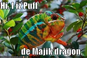 Hi. I iz Puff  de Majik dragon.