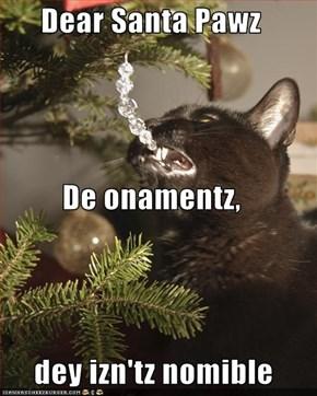 Dear Santa Pawz De onamentz,  dey izn'tz nomible
