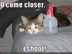 U come closer,  i shoot!