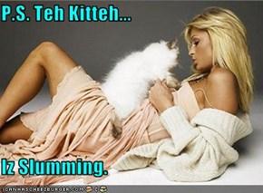 P.S. Teh Kitteh...  Iz Slumming.