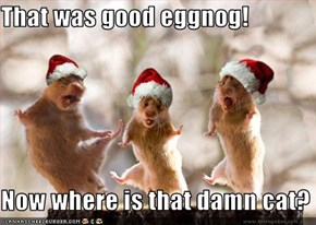 That was good eggnog!  Now where is that damn cat?