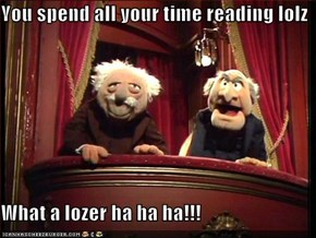 You spend all your time reading lolz  What a lozer ha ha ha!!!