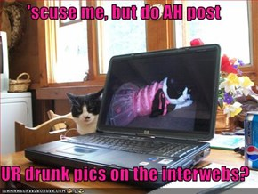 'scuse me, but do AH post  UR drunk pics on the interwebs?