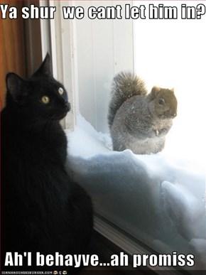 Ya shur  we cant let him in?   Ah'l behayve...ah promiss