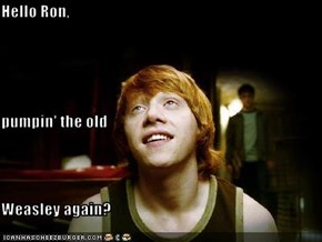 Hello Ron, pumpin' the old Weasley again?