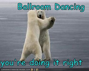 Ballroom Dancing  you're doing it right