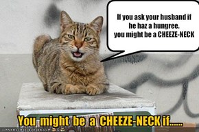 You  might  be  a  CHEEZE-NECK if......