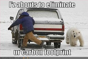 I'z abouts to eliminate  ur carbon footprint