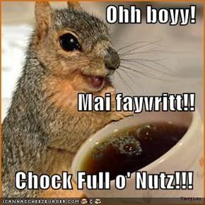 Ohh boyy!  Mai fayvritt!! Chock Full o' Nutz!!!
