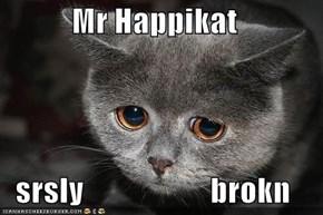 Mr Happikat  srsly                    brokn
