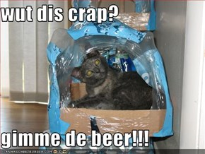 wut dis crap?  gimme de beer!!!