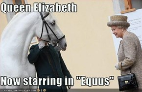 "Queen Elizabeth  Now starring in ""Equus"""