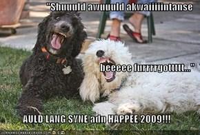 """Shuuuld awuuuld akwaiiiiintanse  beeeee furrrrgottttt..."" AULD LANG SYNE adn HAPPEE 2009!!!"