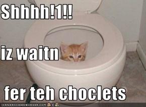 Shhhh!1!! iz waitn  fer teh choclets