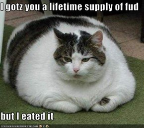 I gotz you a lifetime supply of fud  but I eated it