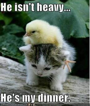 He isn't heavy...  He's my dinner.