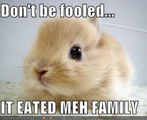 Don't be fooled...  IT EATED MEH FAMILY