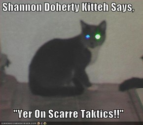 "Shannon Doherty Kitteh Says,  ""Yer On Scarre Taktics!!"""