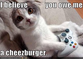 I believe            you owe me  a cheezburger.