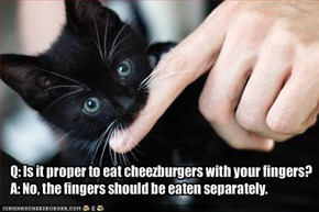 Q: Is it proper to eat cheezburgers with your fingers?A: No, the fingers should be eaten separately.