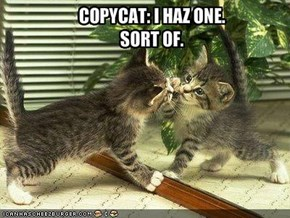 COPYCAT: I HAZ ONE.  SORT OF.