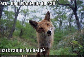 err... do u wantz me tu call  park ranjer fer help?