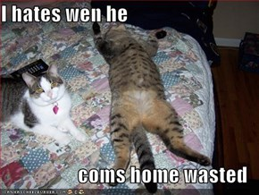 I hates wen he   coms home wasted