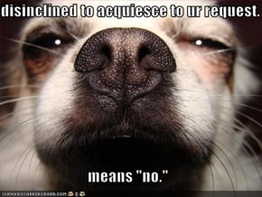"disinclined to acquiesce to ur request.  means ""no."""