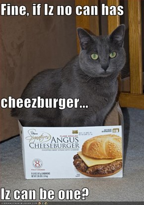 Fine, if Iz no can has  cheezburger... Iz can be one?