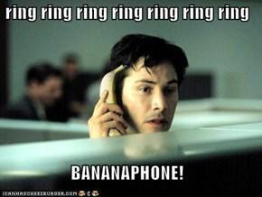 ring ring ring ring ring ring ring  BANANAPHONE!