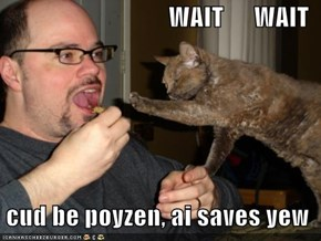 WAIT      WAIT    cud be poyzen, ai saves yew