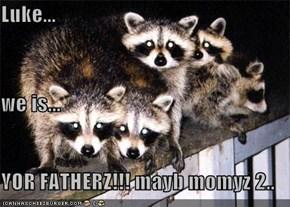 Luke... we is... YOR FATHERZ!!! mayb momyz 2..