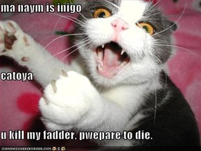 ma naym is inigo catoya u kill my fadder, pwepare to die.